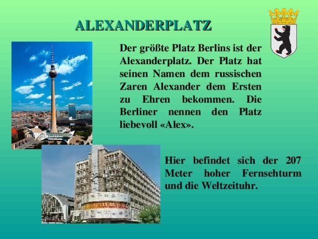 ALEXANDERPLATZ Der größte Platz Berlins ist der Alexanderplatz. Der Platz hat seinen Namen dem russischen Zaren Alexander dem Ersten zu Ehren bekommen. Die Berliner nennen den Platz liebevoll «Alex». Hier befindet sich der 207 Meter hoher Fernsehturm und die Weltzeituhr.