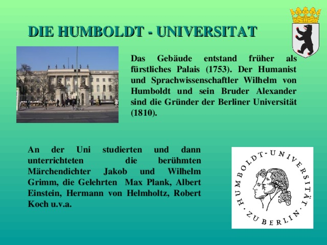 DIE HUMBOLDT - UNIVERSITAT Das Gebäude entstand früher als fürstliches Palais (1753). Der Humanist und Sprachwissenschaftler Wilhelm von Humboldt und sein Bruder Alexander sind die Gründer der Berliner Universität (1810).  An der Uni studierten und dann unterrichteten die berühmten Märchendichter Jakob und Wilhelm Grimm, die Gelehrten Max Plank, Albert Einstein, Hermann von Helmholtz, Robert Koch u.v.a.
