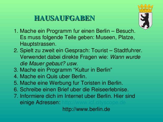 """HAUSAUFGABEN Mache ein Programm fur einen Berlin – Besuch.  Es muss folgende Teile geben: Museen, Platze, Hauptstrassen. 2. Spielt zu zweit ein Gesprach: Tourist – Stadtfuhrer.  Verwendet dabei direkte Fragen wie: Wann wurde die Mauer gebaut? usw. 3. Mache ein Programm """"Kultur in Berlin"""" 4. Mache ein Quis uber Berlin. 5. Mache eine Werbung fur Toristen in Berlin. 6. Schreibe einen Brief uber die Reiseerlebnise. 7. Informiere dich im Internet uber Berlin. Hier sind einige Adressen: http://www.icf.cityscope.de  http://www.berlin.de"""