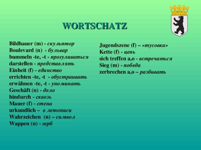 WORTSCHATZ Bildhauer (m) - скульптор Boulevard (n) - бульвар bummeln -te, -t - прогуливаться darstellen - представлять Einheit (f) - единство errichten -te, -t - обустраивать erwähnen -te, -t - упоминать Geschäft (n) - дело hindurch - сквозь Mauer (f) - стена urkundlich –  в летописи Wahrzeichen (n) –  символ Wappen (n) -  герб Jugendszene (f) – «тусовка» Kette (f) - цепь sich treffen a,o - встречаться Sieg (m) - победа zerbrechen a,o – разбивать