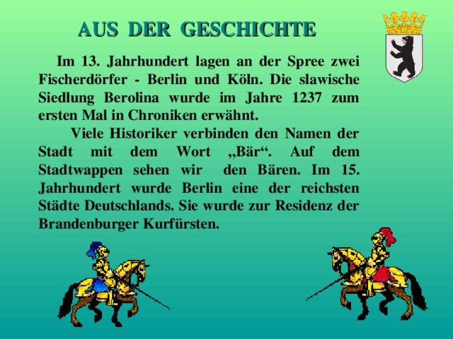 """AUS DER GESCHICHTE  Im 13. Jahrhundert lagen an der Spree zwei Fischerd ö r fer - Berlin und K ö ln. Die slawische Siedlung Berolina wurde im Jahre 1237 zum ersten Mal in Chroniken erw ä hnt.  Viele Historiker verbinden den Namen der Stadt mit dem Wort """"B ä r"""". Auf dem Stadtwappen sehen wir den B ä ren. Im 15. Jahrhundert wurde Berlin eine der reichsten St ä dte Deutschlands. Sie wurde zur Residenz der Brandenburger Kurf ü rsten."""