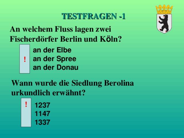 TESTFRAGEN -1 An welchem Fluss lagen zwei Fischerd ö rfer Berlin und K ö ln? an der Elbe an der Spree an der Donau ! Wann wurde die Siedlung Berolina urkundlich erw ä hnt? ! 1237 1147 1337
