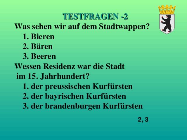 TESTFRAGEN -2 Was sehen wir auf dem Stadtwappen?  1. Bieren  2. B ä ren  3 .  Beeren Wessen Residenz war die Stadt  im 15. Jahrhundert?  1. der preussischen Kurf ü rsten  2. der bayrischen Kurf ü rsten  3. der brandenburge n Kurf ü rsten 2, 3