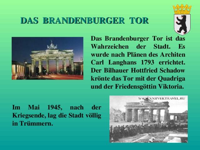 DAS BRANDENBURGER TOR Das Brandenburger Tor ist das Wahrzeichen der Stadt. Es wurde nach Pl ä nen des Architen Carl Langhans 1793 errichtet. Der Bilhauer Hottfried Schadow krönte das Tor mit der Quadriga und der Friedensg ö ttin Viktoria. Im Mai 1945, nach der Kriegsende, lag die Stadt v ö llig  in Trümmern.