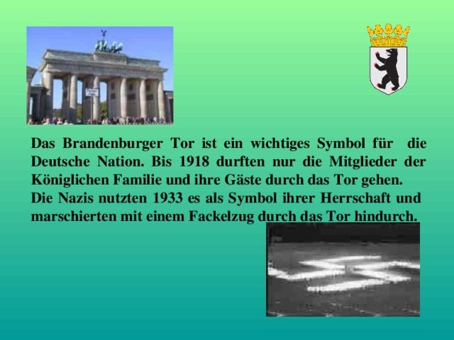 Das Brandenburger Tor ist ein wichtiges Symbol für die Deutsche Nation. Bis 1918 durften nur die Mitglieder der Königlichen Familie und ihre G ä ste durch das Tor gehen. Die Nazis nutzten 1933 es als Symbol ihrer Herrschaft und marschierten mit einem Fackelzug durch das Tor hindurch.