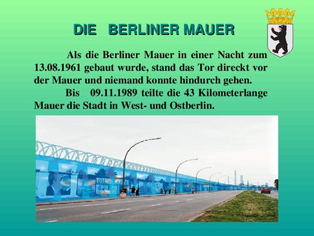 DIE  BERLINER MAUER   Als die Berliner Mauer in einer Nacht zum 13.08.1961 gebaut wurde, stand das Tor direckt vor der Mauer und niemand konnte hindurch gehen.  Bis 09.11.1989 teilte die 43 Kilometerlange Mauer die Stadt in West- und Ostberlin.