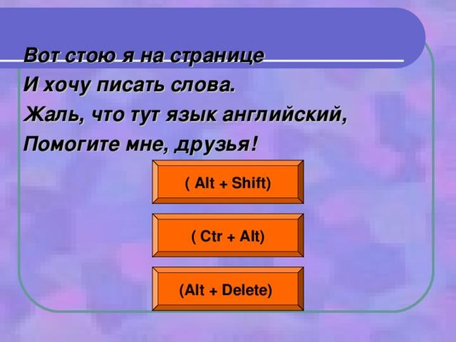Вот стою я на странице И хочу писать слова. Жаль, что тут язык английский, Помогите мне, друзья! ( Alt + Shift) ( Ctr + Alt) (Alt + Delete)