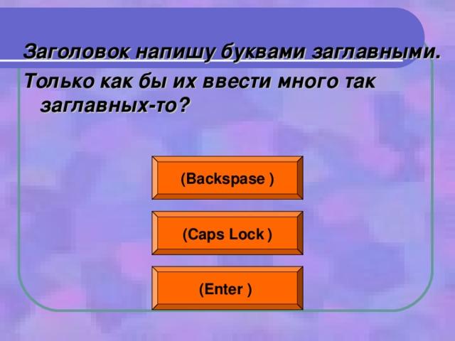 Заголовок напишу буквами заглавными. Только как бы их ввести много так заглавных-то?  ( Backspase  ) ( Caps Lock  ) (Enter  )