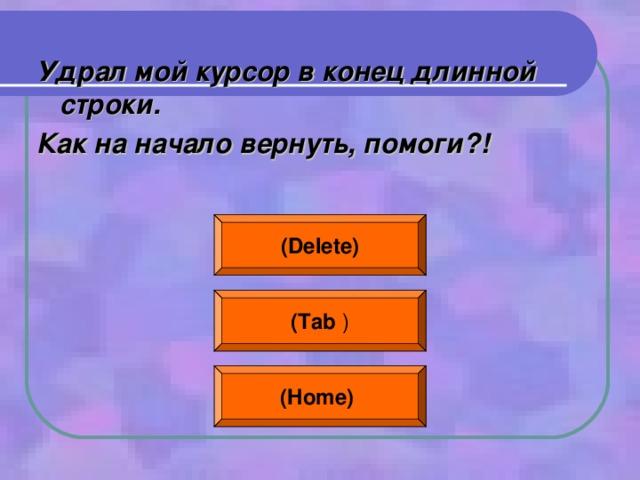 Удрал мой курсор в конец длинной строки. Как на начало вернуть, помоги?!  (Delete) ( Tab ) (Home)