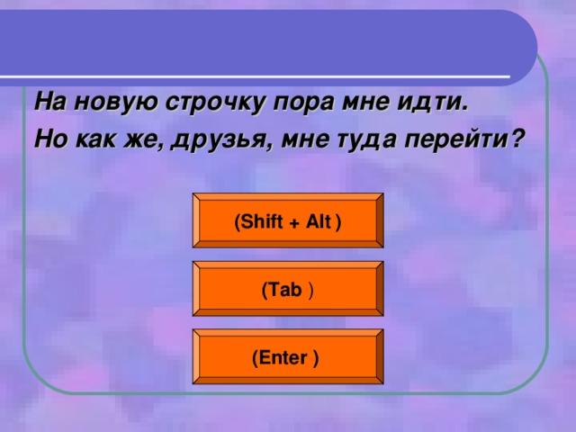 На новую строчку пора мне идти. Но как же, друзья, мне туда перейти?  ( Shift + Alt  ) ( Tab ) (Enter  )