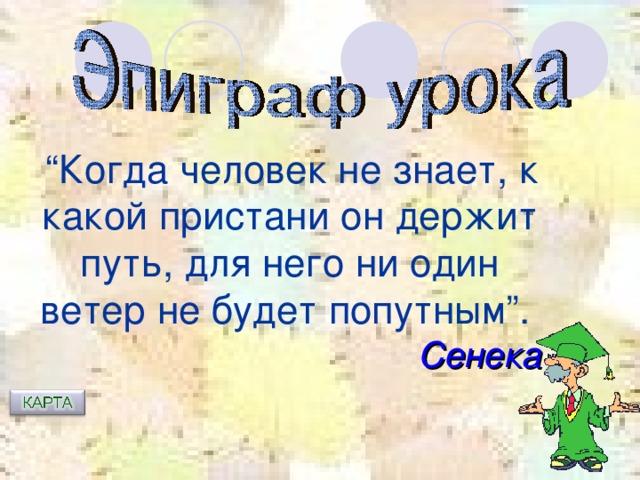 """"""" Когда человек не знает, к какой пристани он держит путь, для него ни один ветер не будет попутным"""".  Сенека"""