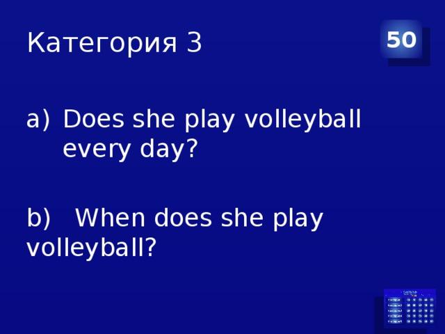 Категория 3 50 Does she play volleyball every day? b) When does she play volleyball?