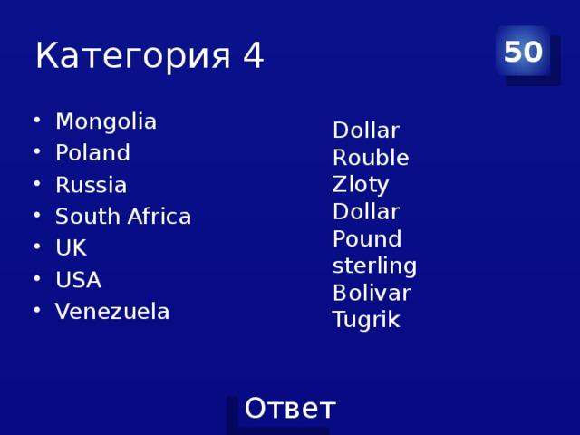 Категория 4 50 Mongolia Poland Russia South Africa UK USA Venezuela Dollar Rouble Zloty Dollar Pound sterling Bolivar Tugrik