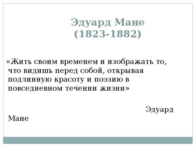 Эдуард Мане  (1823-1882)    «Жить своим временем и изображать то, что видишь перед собой, открывая подлинную красоту и поэзию в повседневном течении жизни»  Эдуард Мане