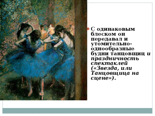 С одинаковым блеском он передавал и утомительно-однообразные будни танцовщиц и праздничность спектаклей («Звезда, или Танцовщица на сцене»).
