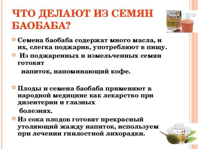 ЧТО ДЕЛАЮТ ИЗ СЕМЯН БАОБАБА? Семена баобаба содержат много масла, и их, слегка поджарив, употребляют в пищу.  Из поджаренных и измельченных семян готовят  напиток, напоминающий кофе.  Плоды и семена баобаба применяют в народной медицине как лекарство при дизентерии и глазных  болезнях.