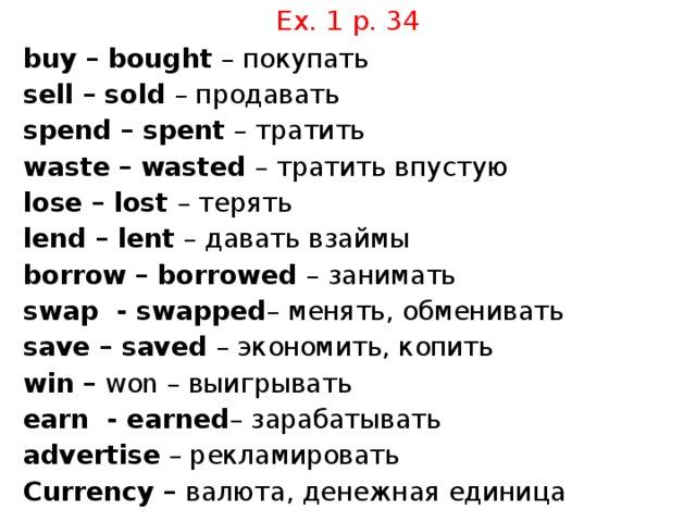 Ex. 1 p. 34 buy – bought – покупать sell – sold – продавать spend – spent – тратить waste – wasted – тратить впустую lose – lost – терять lend – lent – давать взаймы borrow – borrowed – занимать swap - swapped – менять, обменивать save – saved – экономить, копить win – won – выигрывать earn - earned – зарабатывать advertise – рекламировать Currency – валюта, денежная единица