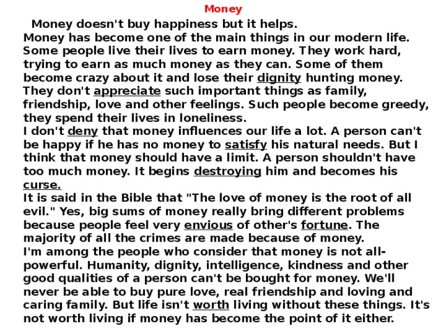 Money  Money doesn't buy happiness but it helps.  Money has become one of the main things in our modern life. Some people live their lives to earn money. They work hard, trying to earn as much money as they can. Some of them become crazy about it and lose their dignity hunting money. They don't appreciate such important things as family, friendship, love and other feelings. Such people become greedy, they spend their lives in loneliness.  I don't deny that money influences our life a lot. A person can't be happy if he has no money to satisfy his natural needs. But I think that money should have a limit. A person shouldn't have too much money. It begins destroying him and becomes his curse.   It is said in the Bible that