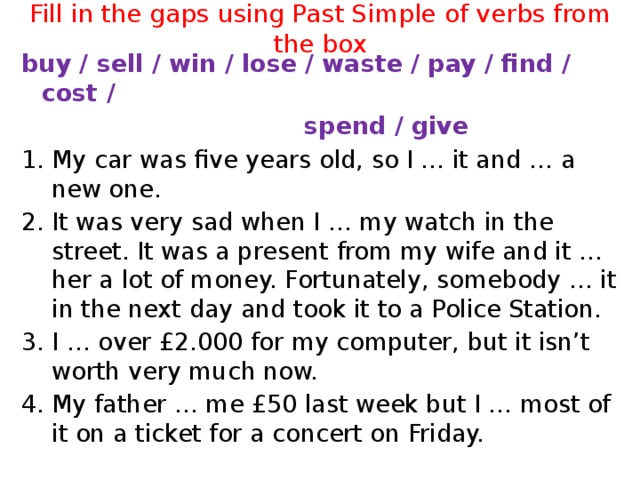 Fill in the gaps using Past Simple of verbs from the box buy / sell / win / lose / waste / pay / find / cost /  spend / give