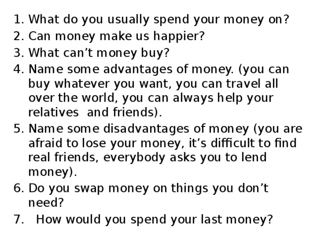 What do you usually spend your money on? Can money make us happier? What can't money buy? Name some advantages of money. (you can buy whatever you want, you can travel all over the world, you can always help your relatives and friends). Name some disadvantages of money (you are afraid to lose your money, it's difficult to find real friends, everybody asks you to lend money). Do you swap money on things you don't need?