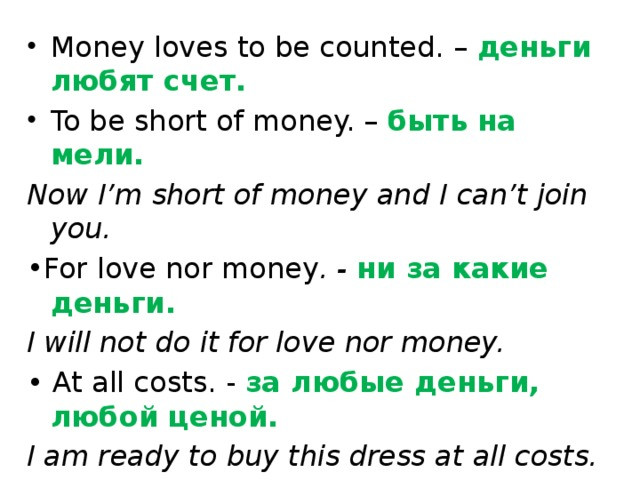 Money loves to be counted. – деньги любят счет. To be short of money. – быть на мели.