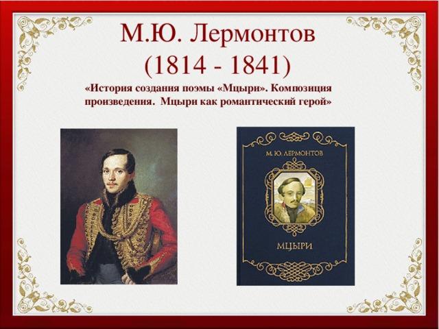 М.Ю. Лермонтов  (1814 - 1841) «История создания поэмы «Мцыри». Композиция произведения. Мцыри как романтический герой»