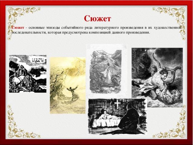 Сюжет Сюжет - основные эпизоды событийного ряда литературного произведения в их художественной последовательности, которая предусмотрена композицией данного произведения.