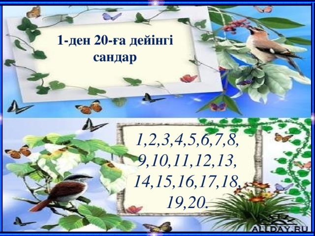 1-ден 20-ға дейінгі сандар  1 , 2,3,4,5,6,7,8, 9,10,11,12,13, 14,15,16,17,18, 19,20.
