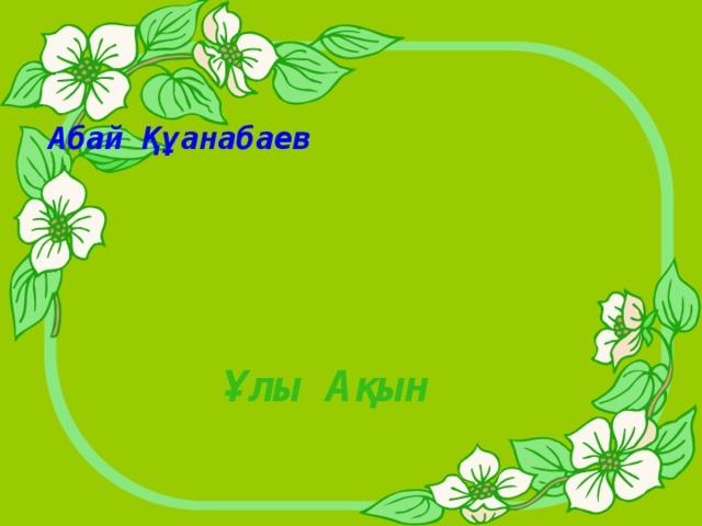 Абай Құанабаев Ұлы Ақын