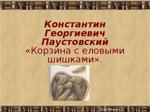 Константин Георгиевич Паустовский  «Корзина с еловыми шишками».