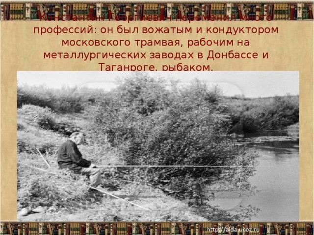 Константин Георгиевич переменил много профессий: он был вожатым и кондуктором московского трамвая, рабочим на металлургических заводах в Донбассе и Таганроге, рыбаком,