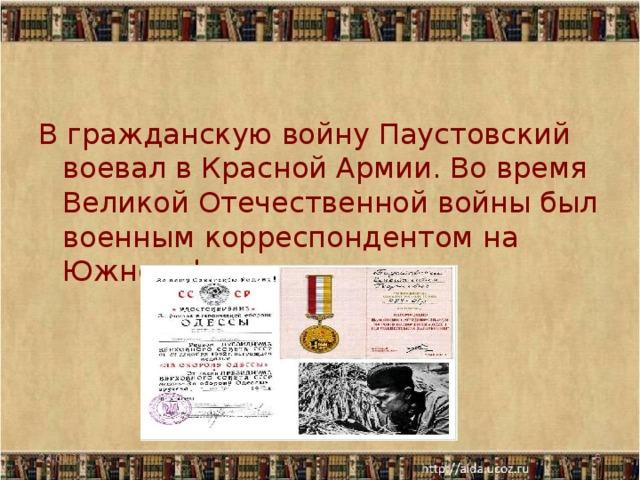 В гражданскую войну Паустовский воевал в Красной Армии. Во время Великой Отечественной войны был военным корреспондентом на Южном фронте. 24.01.17
