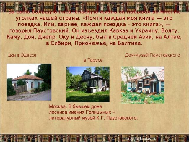 За свою большую писательскую жизнь он побывал во многих уголках нашей страны. «Почти каждая моя книга — это поездка. Или, вернее, каждая поездка – это книга», — говорил Паустовский. Он изъездил Кавказ и Украину, Волгу, Каму, Дон, Днепр, Оку и Десну, был в Средней Азии, на Алтае, в Сибири, Прионежье, на Балтике.   Дом в Одессе Дом-музей Паустовского в Тарусе