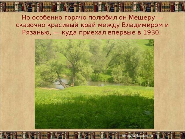 Но особенно горячо полюбил он Мещеру — сказочно красивый край между Владимиром и Рязанью, — куда приехал впервые в 1930.