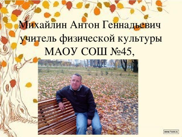Михайлин Антон Геннадьевич  учитель физической культуры  МАОУ СОШ №45, Калининград