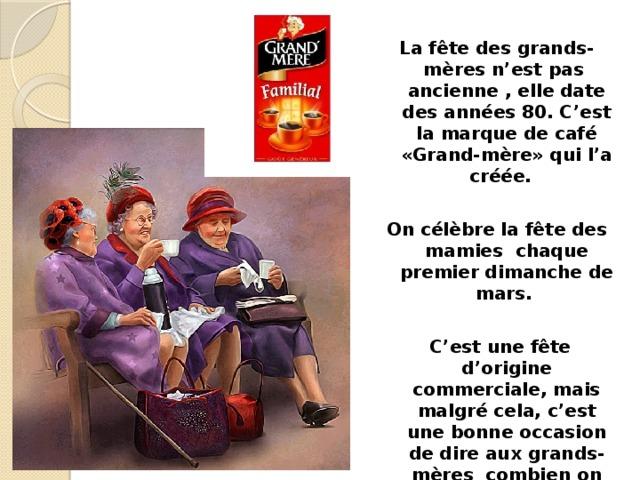 La fête des grands-mères n'est pas ancienne , elle date des années 80. C'est la marque de café «Grand-mère» qui l'a créée.  On célèbre la fête des mamies chaque premier dimanche de mars.   C'est une fête d'origine commerciale, mais malgré cela, c'est une bonne occasion de dire aux grands-mères combien on les aime.