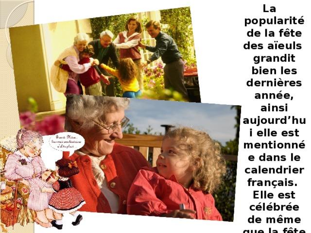 La popularité de la fête des aïeuls grandit bien les dernières année, ainsi aujourd'hui elle est mentionnée dans le calendrier français. Elle est célébrée de même que la fête des mères et la fête des pères.