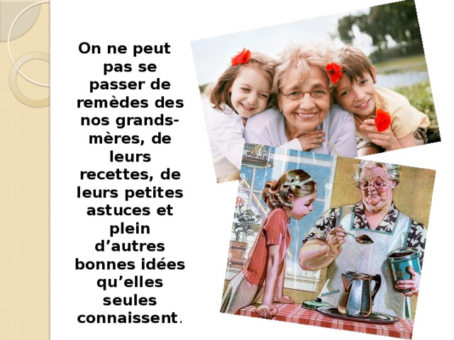 On ne peut pas se passer de remèdes des nos grands-mères, de leurs recettes, de leurs petites astuces et plein d'autres bonnes idées qu'elles seules connaissent .