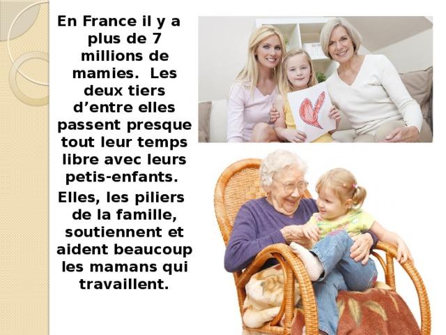 En France il y a plus de 7 millions de mamies. Les deux tiers d'entre elles passent presque tout leur temps libre avec leurs petis-enfants.  Elles, les piliers de la famille, soutiennent et aident beaucoup les mamans qui travaillent.