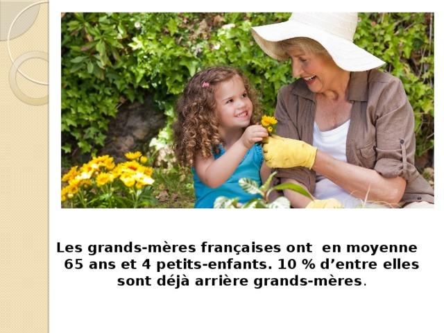 Les grands-mères françaises ont en moyenne 65 ans et 4 petits-enfants. 10 % d'entre elles sont déjà arrière grands-mères .