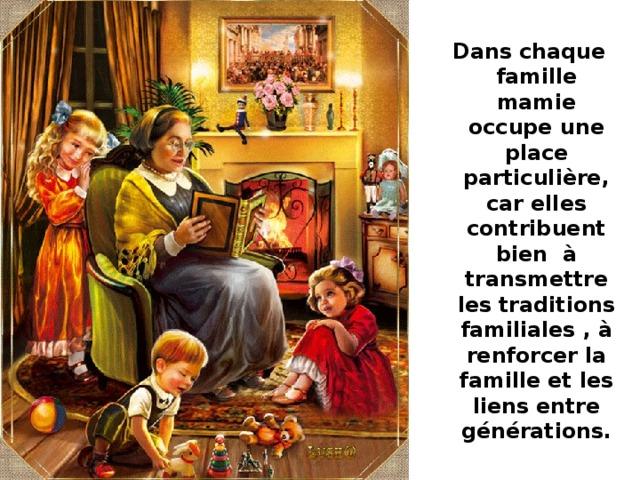 Dans chaque famille mamie occupe une place particulière, car elles contribuent bien à transmettre les traditions familiales , à renforcer la famille et les liens entre générations.