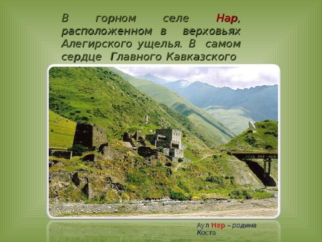 В горном селе Нар ,  расположенном в верховьях Алегирского ущелья. В самом сердце Главного Кавказского хребта. Аул  Нар – родина Коста