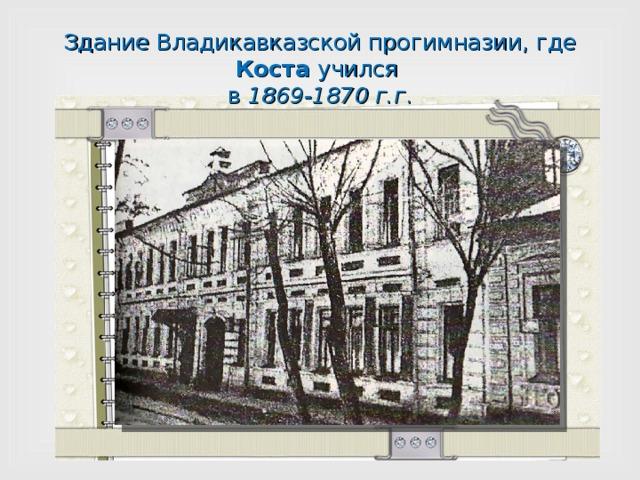 Здание Владикавказской прогимназии, где Коста учился  в 1869-1870 г.г .
