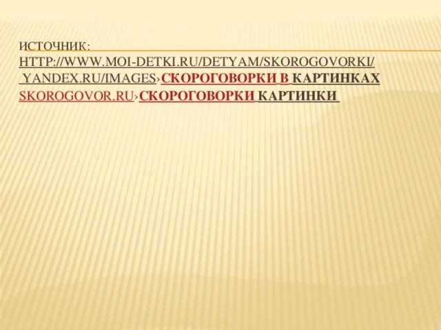 Источник:  http://www.moi-detki.ru/detyam/skorogovorki/  yandex.ru/images › скороговорки  в  картинках  skorogovor.ru › Скороговорки  Картинки