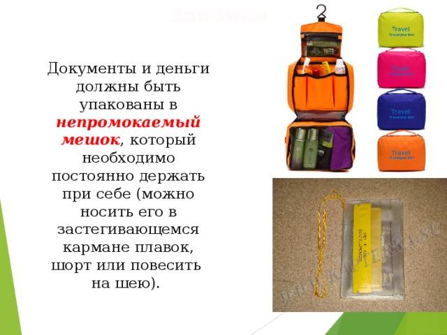 Запомни! Документы и деньги должны быть упакованы в непромокаемый мешок , который необходимо постоянно держать при себе (можно носить его в застегивающемся кармане плавок, шорт или повесить на шею).