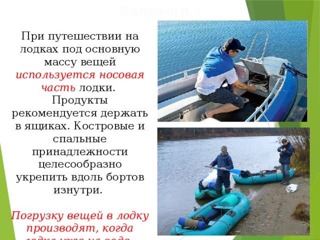 Запомни ! При путешествии на лодках под основную массу вещей используется носовая часть лодки. Продукты рекомендуется держать в ящиках. Костровые и спальные принадлежности целесообразно укрепить вдоль бортов изнутри.  Погрузку вещей в лодку производят, когда лодка уже на воде.
