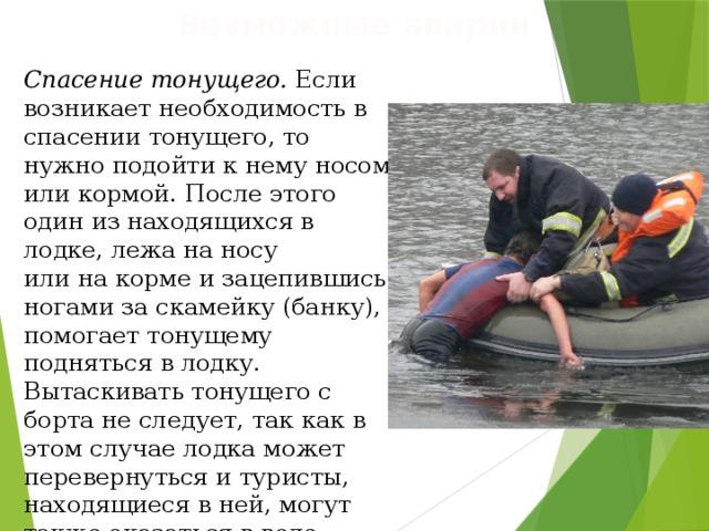 Возможные аварии Спасение тонущего. Если возникает необходимость в спасении тонущего, то нужно подойти к нему носом или кормой. После этого один из находящихся в лодке, лежа на носу  или на корме и зацепившись ногами за скамейку (банку), помогает тонущему подняться в лодку. Вытаскивать тонущего с борта не следует, так как в этом случае лодка может перевернуться и туристы, находящиеся в ней, могут также оказаться в воде.