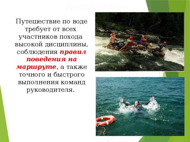 Дисциплина Путешествие по воде требует от всех участников похода высокой дисциплины, соблюдения правил поведения на маршруте , а также точного и быстрого выполнения команд руководителя.