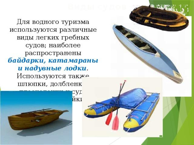 Виды судов Для водного туризма используются различные виды легких гребных судов; наиболее распространены байдарки, катамараны и надувные лодки . Используются также шлюпки, долбленки, плоскодонки и суда местной постройки.