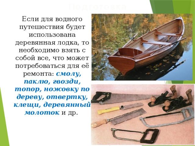 Подготовка Если для водного путешествия будет использована деревянная лодка, то необходимо взять с собой все, что может потребоваться для её ремонта: смолу, паклю, гвозди, топор, ножовку по дереву, отвертку, клещи, деревянный молоток и др.